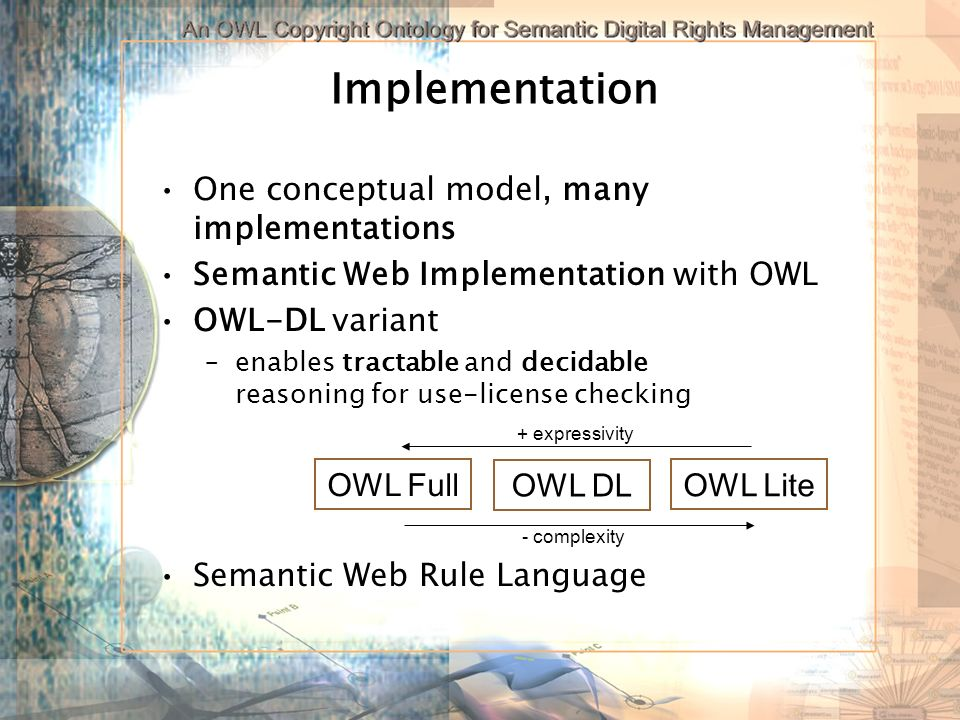 Implementation One conceptual model, many implementations Semantic Web Implementation with OWL OWL-DL variant –enables tractable and decidable reasoning for use-license checking Semantic Web Rule Language OWL Full OWL DL OWL Lite + expressivity - complexity