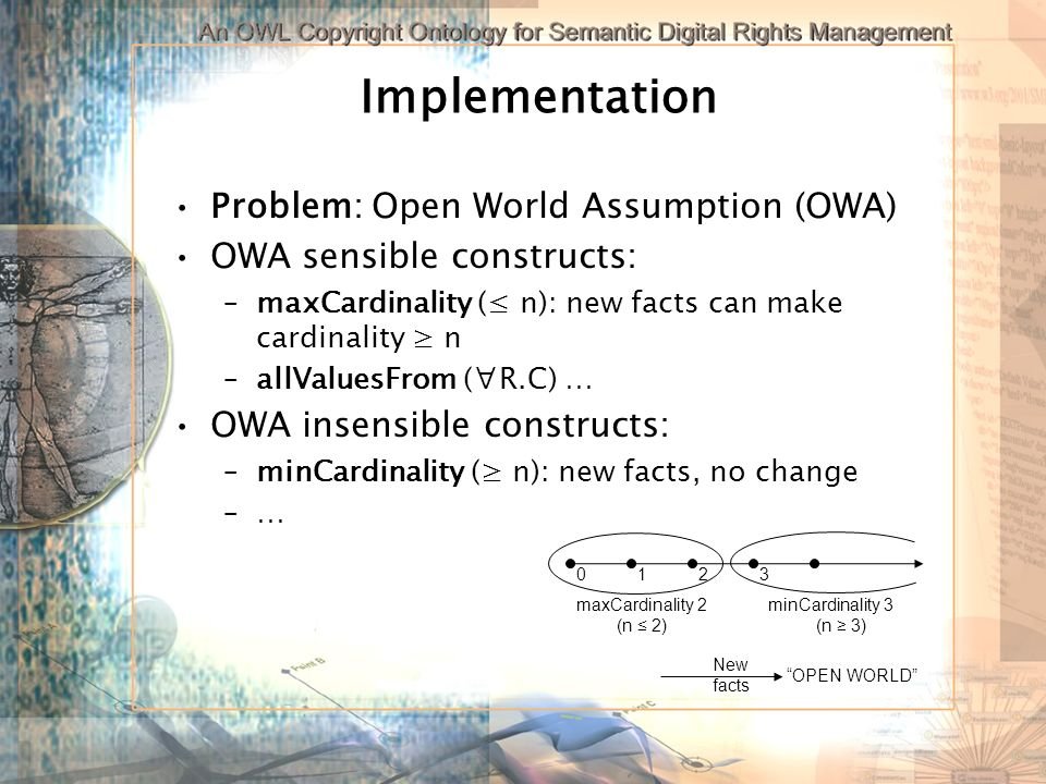 Implementation Problem: Open World Assumption (OWA) OWA sensible constructs: –maxCardinality ( n): new facts can make cardinality n –allValuesFrom (R.C) … OWA insensible constructs: –minCardinality ( n): new facts, no change –… 0132 maxCardinality 2 (n 2) minCardinality 3 (n 3) New facts OPEN WORLD