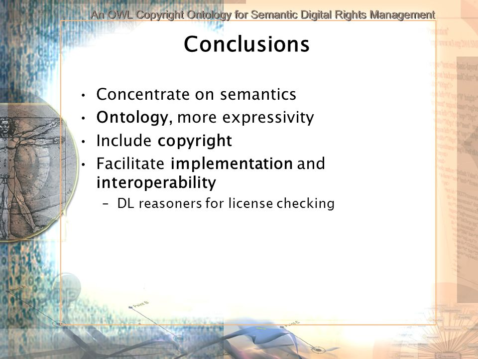 Conclusions Concentrate on semantics Ontology, more expressivity Include copyright Facilitate implementation and interoperability –DL reasoners for license checking
