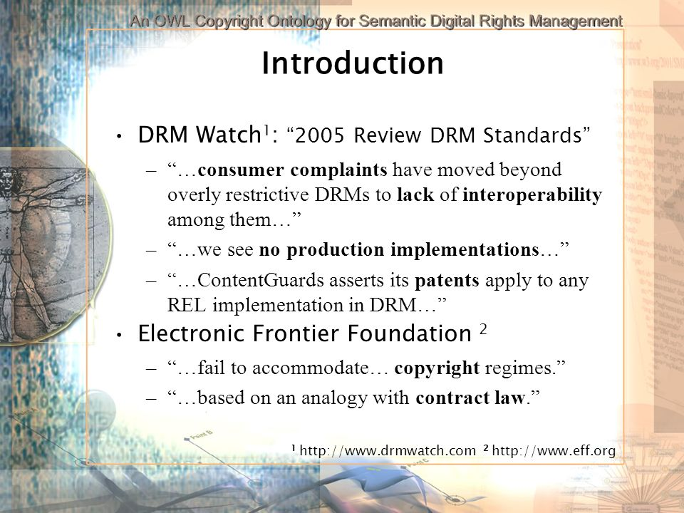 Introduction DRM Watch 1 : 2005 Review DRM Standards –…consumer complaints have moved beyond overly restrictive DRMs to lack of interoperability among them… –…we see no production implementations… –…ContentGuards asserts its patents apply to any REL implementation in DRM… Electronic Frontier Foundation 2 –…fail to accommodate… copyright regimes.