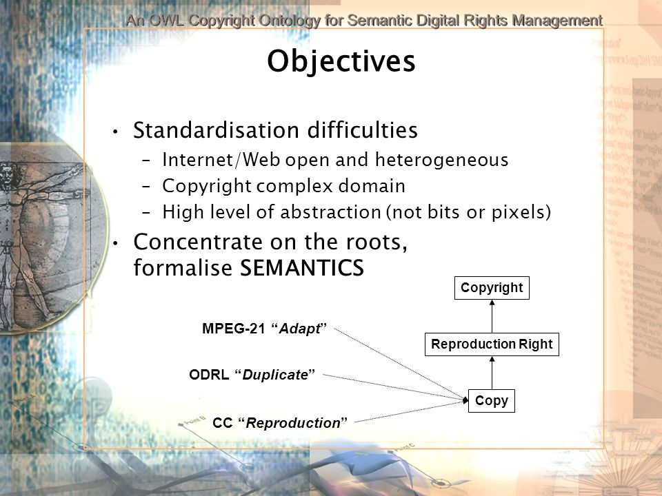Objectives Standardisation difficulties –Internet/Web open and heterogeneous –Copyright complex domain –High level of abstraction (not bits or pixels) Concentrate on the roots, formalise SEMANTICS ODRL Duplicate Reproduction Right Copy MPEG-21 Adapt CC Reproduction Copyright