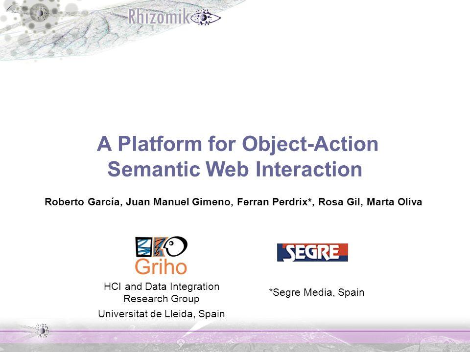 A Platform for Object-Action Semantic Web Interaction Roberto García, Juan Manuel Gimeno, Ferran Perdrix*, Rosa Gil, Marta Oliva HCI and Data Integration Research Group Universitat de Lleida, Spain *Segre Media, Spain