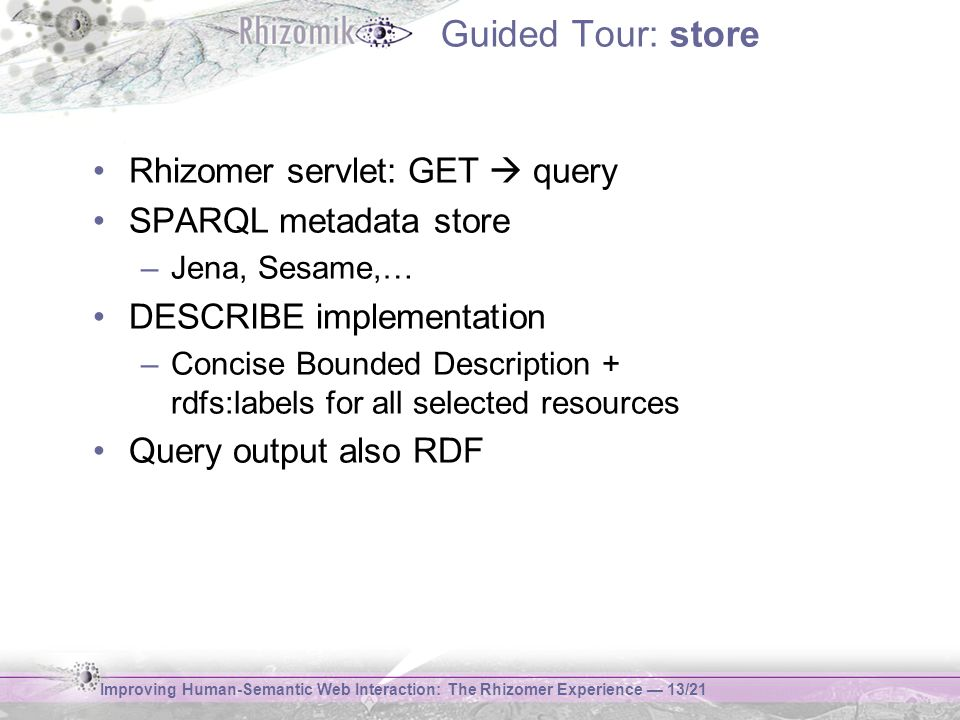 Improving Human-Semantic Web Interaction: The Rhizomer Experience 13/21 Guided Tour: store Rhizomer servlet: GET query SPARQL metadata store –Jena, Sesame,… DESCRIBE implementation –Concise Bounded Description + rdfs:labels for all selected resources Query output also RDF