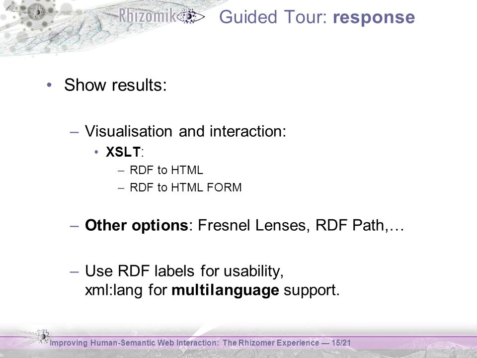 Improving Human-Semantic Web Interaction: The Rhizomer Experience 15/21 Guided Tour: response Show results: –Visualisation and interaction: XSLT: –RDF to HTML –RDF to HTML FORM –Other options: Fresnel Lenses, RDF Path,… –Use RDF labels for usability, xml:lang for multilanguage support.