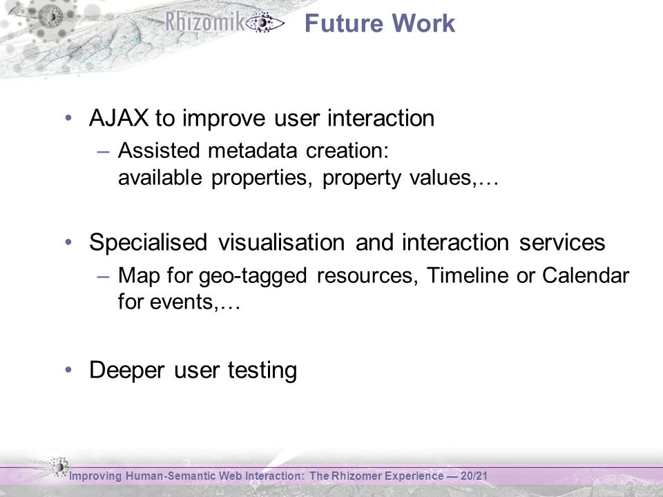 Improving Human-Semantic Web Interaction: The Rhizomer Experience 20/21 Future Work AJAX to improve user interaction –Assisted metadata creation: available properties, property values,… Specialised visualisation and interaction services –Map for geo-tagged resources, Timeline or Calendar for events,… Deeper user testing