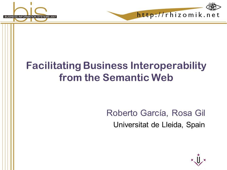 Semantic Integration and Retrieval of Multimedia Metadata Facilitating Business Interoperability from the Semantic Web Roberto García, Rosa Gil Univer