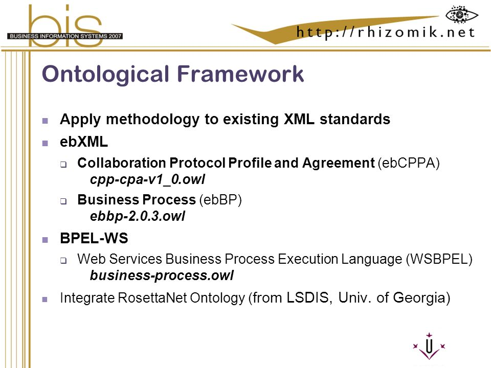 Semantic Integration and Retrieval of Multimedia Metadata Ontological Framework Apply methodology to existing XML standards ebXML Collaboration Protocol Profile and Agreement (ebCPPA) cpp-cpa-v1_0.owl Business Process (ebBP) ebbp-2.0.3.owl BPEL-WS Web Services Business Process Execution Language (WSBPEL) business-process.owl Integrate RosettaNet Ontology ( from LSDIS, Univ.