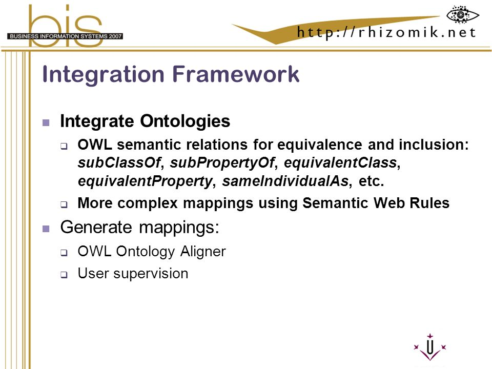 Semantic Integration and Retrieval of Multimedia Metadata Integration Framework Integrate Ontologies OWL semantic relations for equivalence and inclusion: subClassOf, subPropertyOf, equivalentClass, equivalentProperty, sameIndividualAs, etc.