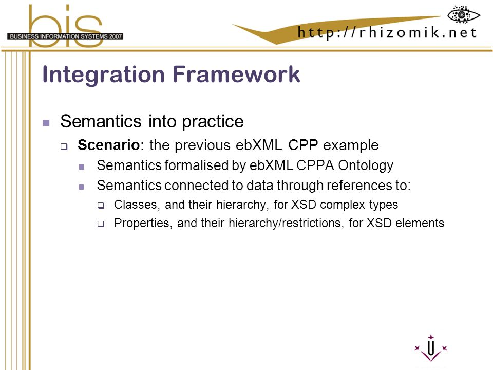 Semantic Integration and Retrieval of Multimedia Metadata Integration Framework Semantics into practice Scenario: the previous ebXML CPP example Semantics formalised by ebXML CPPA Ontology Semantics connected to data through references to: Classes, and their hierarchy, for XSD complex types Properties, and their hierarchy/restrictions, for XSD elements