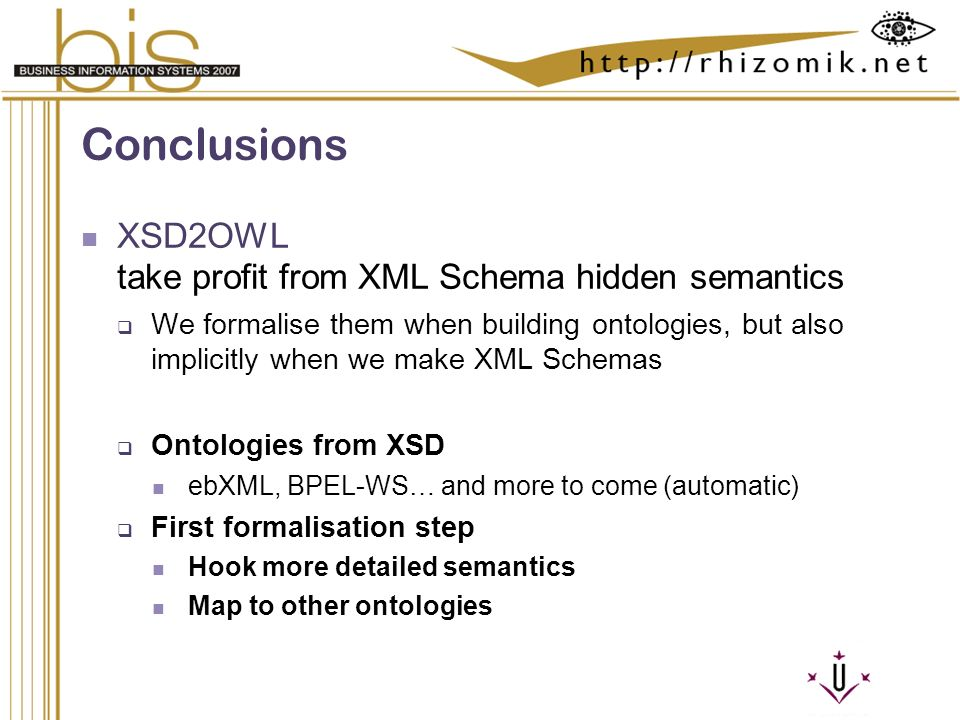 Semantic Integration and Retrieval of Multimedia Metadata Conclusions XSD2OWL take profit from XML Schema hidden semantics We formalise them when building ontologies, but also implicitly when we make XML Schemas Ontologies from XSD ebXML, BPEL-WS… and more to come (automatic) First formalisation step Hook more detailed semantics Map to other ontologies