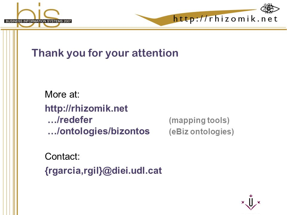 Semantic Integration and Retrieval of Multimedia Metadata Thank you for your attention More at: http://rhizomik.net …/redefer (mapping tools) …/ontologies/bizontos (eBiz ontologies) Contact: {rgarcia,rgil}@diei.udl.cat