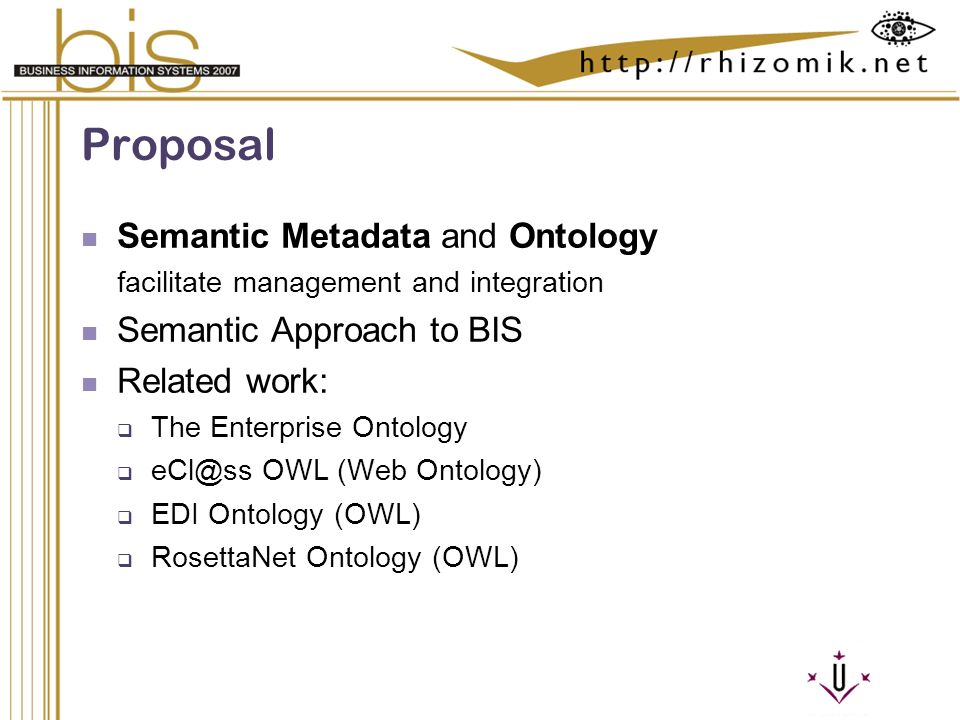 Semantic Integration and Retrieval of Multimedia Metadata Proposal Semantic Metadata and Ontology facilitate management and integration Semantic Approach to BIS Related work: The Enterprise Ontology OWL (Web Ontology) EDI Ontology (OWL) RosettaNet Ontology (OWL)