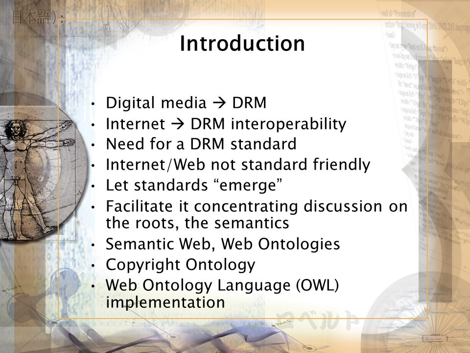 Introduction Digital media DRM Internet DRM interoperability Need for a DRM standard Internet/Web not standard friendly Let standards emerge Facilitate it concentrating discussion on the roots, the semantics Semantic Web, Web Ontologies Copyright Ontology Web Ontology Language (OWL) implementation
