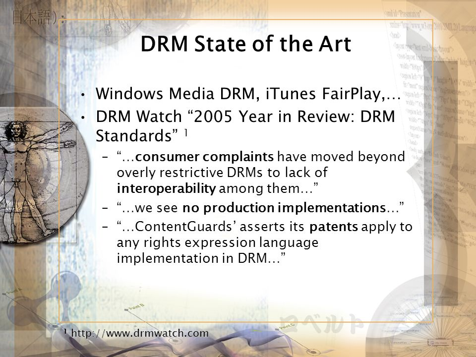 DRM State of the Art Windows Media DRM, iTunes FairPlay,… DRM Watch 2005 Year in Review: DRM Standards 1 –…consumer complaints have moved beyond overly restrictive DRMs to lack of interoperability among them… –…we see no production implementations… –…ContentGuards asserts its patents apply to any rights expression language implementation in DRM… 1 http://www.drmwatch.com