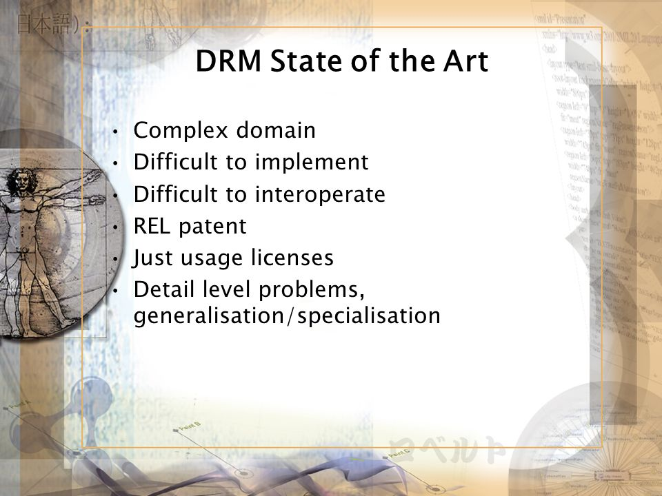 DRM State of the Art Complex domain Difficult to implement Difficult to interoperate REL patent Just usage licenses Detail level problems, generalisation/specialisation