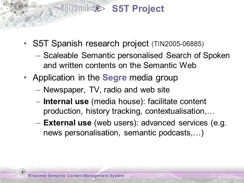 S5T Project S5T Spanish research project (TIN ) –Scaleable Semantic personalised Search of Spoken and written contents on the Semantic Web Application in the Segre media group –Newspaper, TV, radio and web site –Internal use (media house): facilitate content production, history tracking, contextualisation,… –External use (web users): advanced services (e.g.