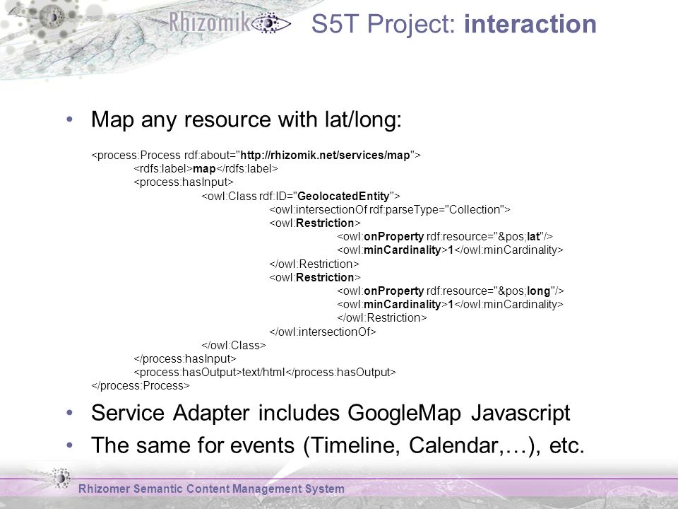 S5T Project: interaction Map any resource with lat/long: map 1 1 text/html Service Adapter includes GoogleMap Javascript The same for events (Timeline, Calendar,…), etc.