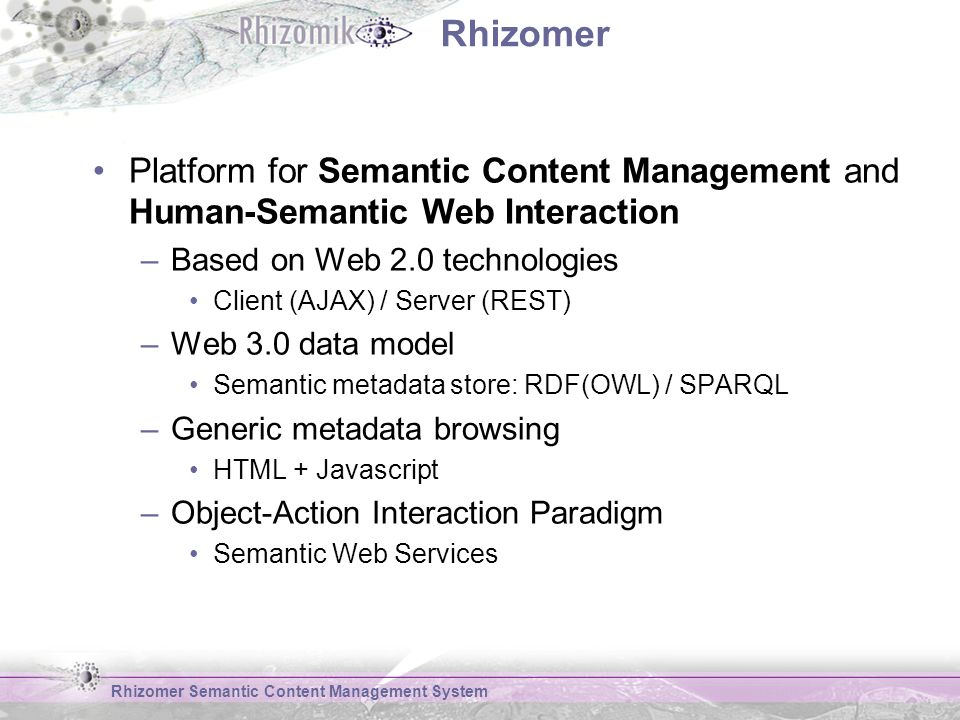 Rhizomer Platform for Semantic Content Management and Human-Semantic Web Interaction –Based on Web 2.0 technologies Client (AJAX) / Server (REST) –Web 3.0 data model Semantic metadata store: RDF(OWL) / SPARQL –Generic metadata browsing HTML + Javascript –Object-Action Interaction Paradigm Semantic Web Services Rhizomer Semantic Content Management System
