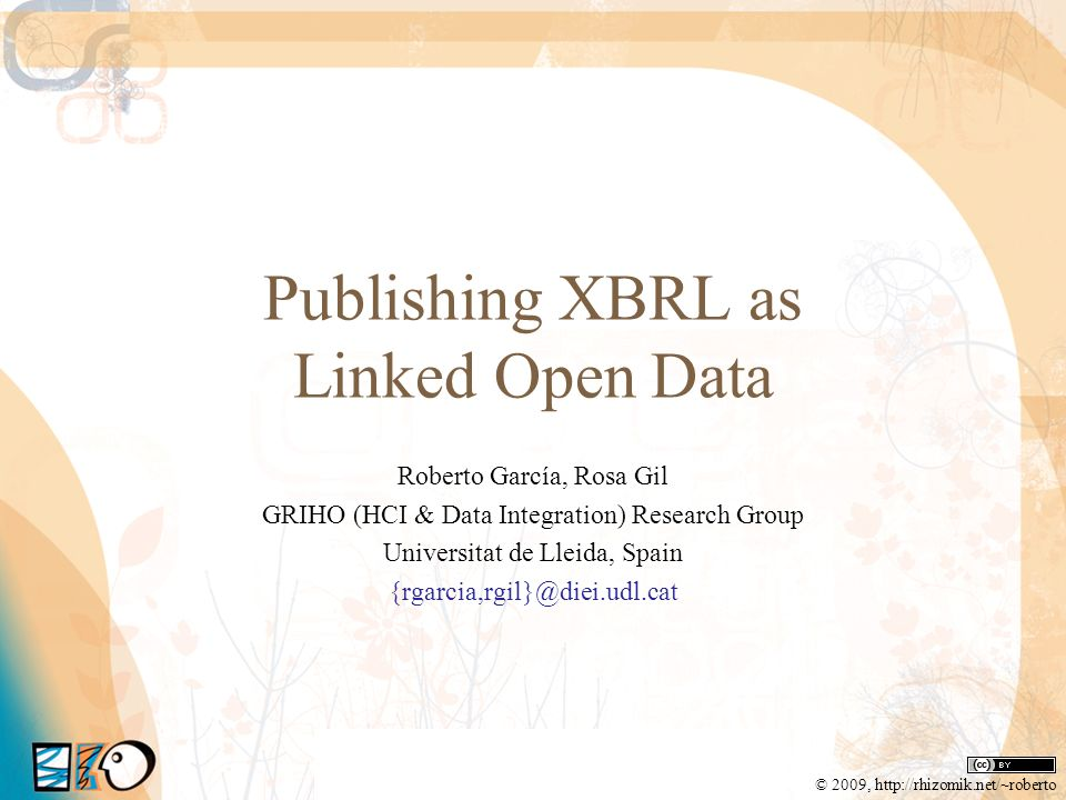 Publishing XBRL as Linked Open Data Roberto García, Rosa Gil GRIHO (HCI & Data Integration) Research Group Universitat de Lleida, Spain {rgarcia,rgil}