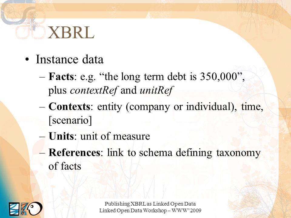 XBRL Instance data –Facts: e.g. the long term debt is 350,000, plus contextRef and unitRef –Contexts: entity (company or individual), time, [scenario]