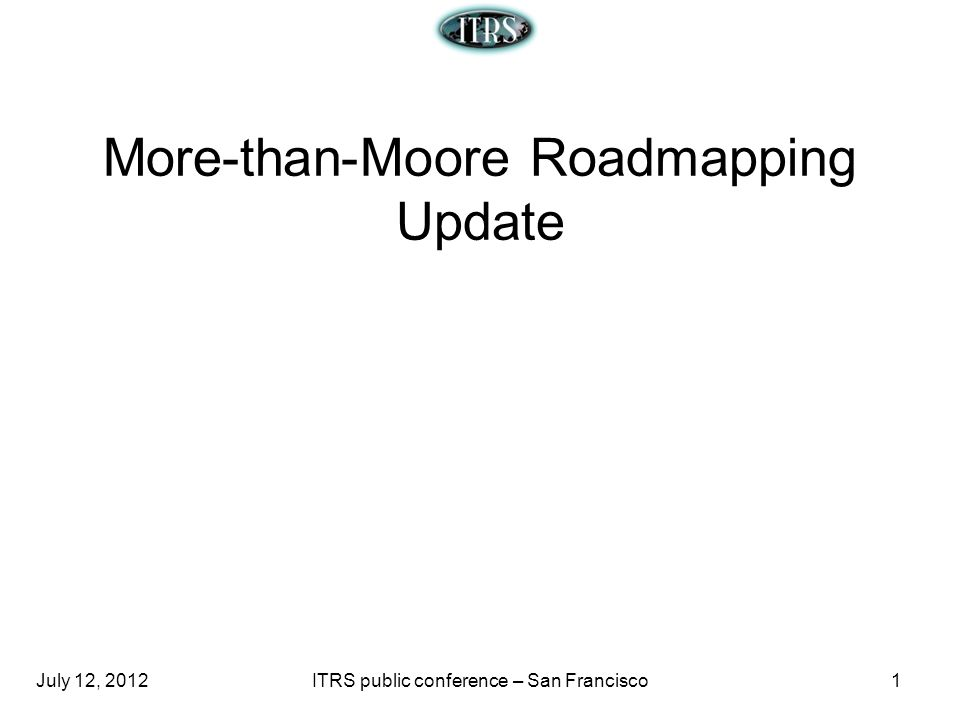 July 12, 2012ITRS public conference – San Francisco1 More-than-Moore Roadmapping Update