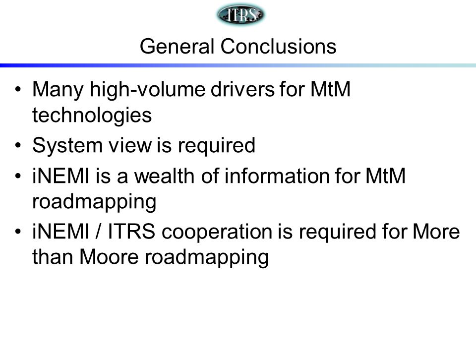 General Conclusions Many high-volume drivers for MtM technologies System view is required iNEMI is a wealth of information for MtM roadmapping iNEMI / ITRS cooperation is required for More than Moore roadmapping