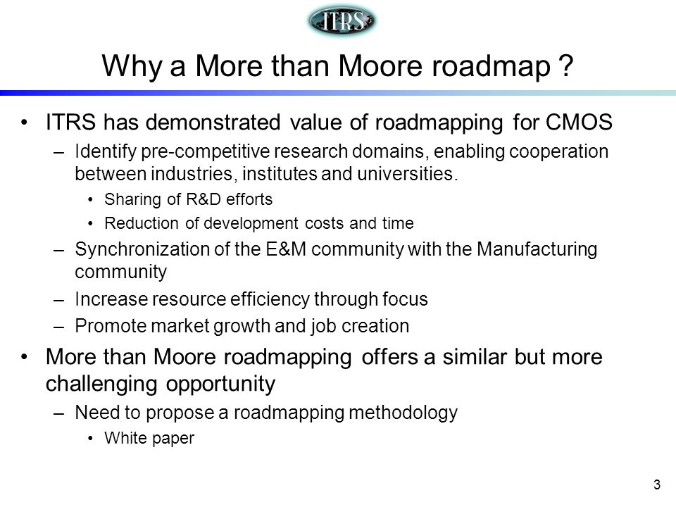 Why a More than Moore roadmap ? ITRS has demonstrated value of roadmapping for CMOS –Identify pre-competitive research domains, enabling cooperation b