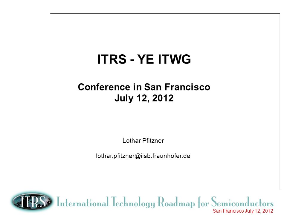 1 San Francisco July 12, 2012 ITRS - YE ITWG Conference in San Francisco July 12, 2012 Lothar Pfitzner lothar.pfitzner@iisb.fraunhofer.de
