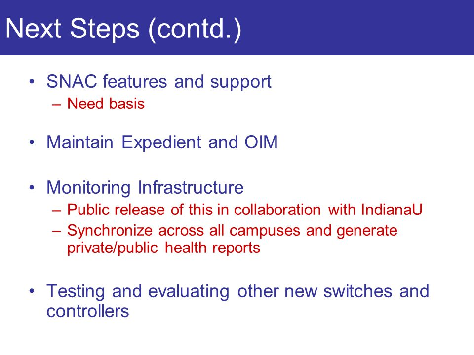 Next Steps (contd.) SNAC features and support –Need basis Maintain Expedient and OIM Monitoring Infrastructure –Public release of this in collaboration with IndianaU –Synchronize across all campuses and generate private/public health reports Testing and evaluating other new switches and controllers