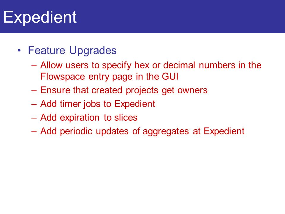 Expedient Feature Upgrades –Allow users to specify hex or decimal numbers in the Flowspace entry page in the GUI –Ensure that created projects get owners –Add timer jobs to Expedient –Add expiration to slices –Add periodic updates of aggregates at Expedient