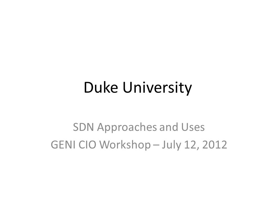 Duke University SDN Approaches and Uses GENI CIO Workshop – July 12, 2012
