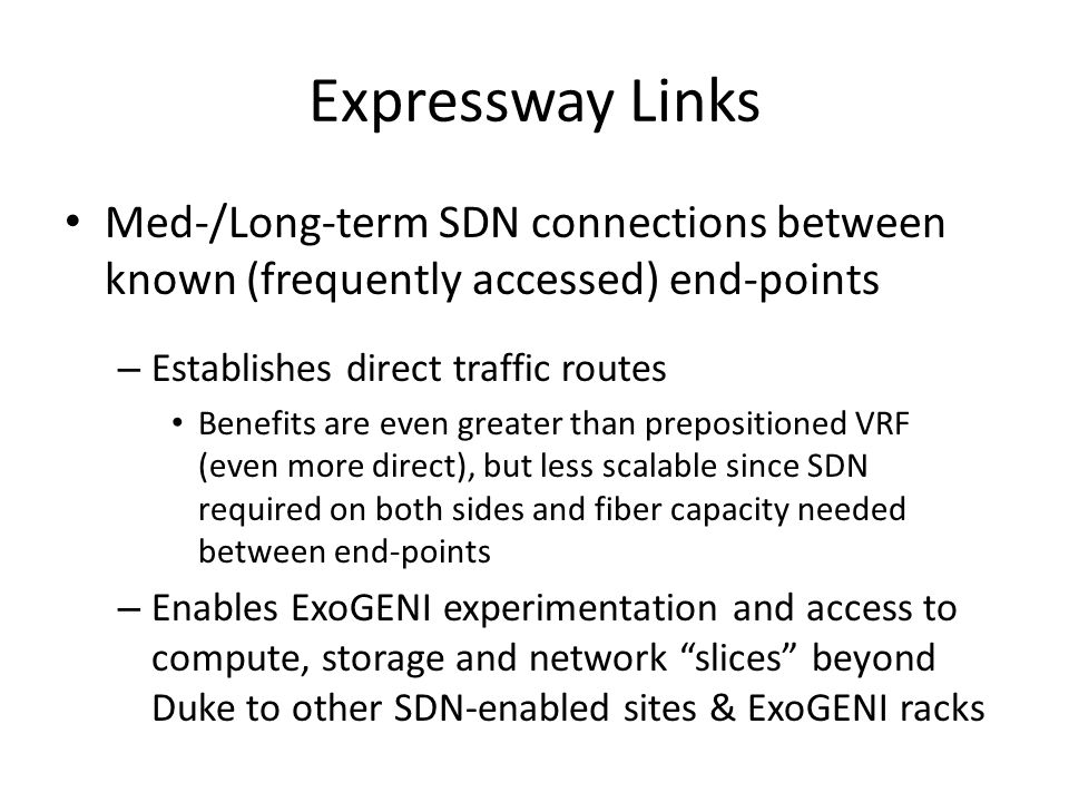 Expressway Links Med-/Long-term SDN connections between known (frequently accessed) end-points – Establishes direct traffic routes Benefits are even greater than prepositioned VRF (even more direct), but less scalable since SDN required on both sides and fiber capacity needed between end-points – Enables ExoGENI experimentation and access to compute, storage and network slices beyond Duke to other SDN-enabled sites & ExoGENI racks