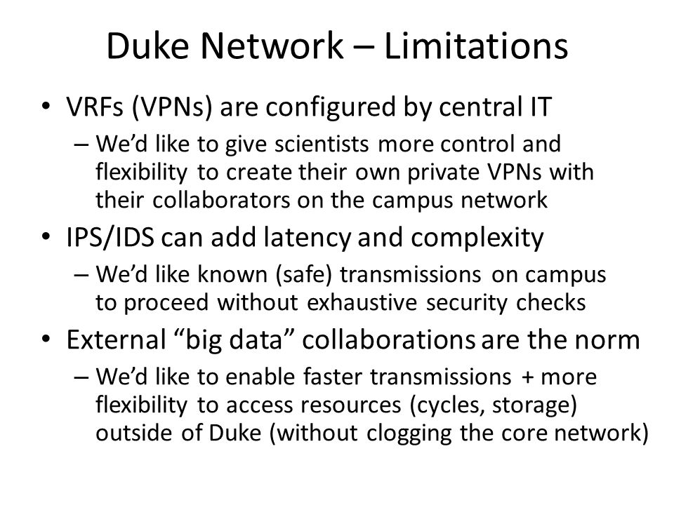 Duke Network – Limitations VRFs (VPNs) are configured by central IT – Wed like to give scientists more control and flexibility to create their own private VPNs with their collaborators on the campus network IPS/IDS can add latency and complexity – Wed like known (safe) transmissions on campus to proceed without exhaustive security checks External big data collaborations are the norm – Wed like to enable faster transmissions + more flexibility to access resources (cycles, storage) outside of Duke (without clogging the core network)