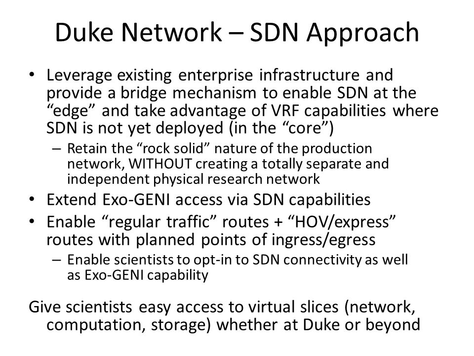 Duke Network – SDN Approach Leverage existing enterprise infrastructure and provide a bridge mechanism to enable SDN at theedge and take advantage of VRF capabilities where SDN is not yet deployed (in the core) – Retain the rock solid nature of the production network, WITHOUT creating a totally separate and independent physical research network Extend Exo-GENI access via SDN capabilities Enable regular traffic routes + HOV/express routes with planned points of ingress/egress – Enable scientists to opt-in to SDN connectivity as well as Exo-GENI capability Give scientists easy access to virtual slices (network, computation, storage) whether at Duke or beyond