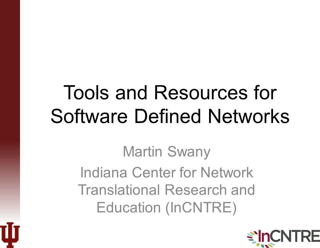 Tools and Resources for Software Defined Networks Martin Swany Indiana Center for Network Translational Research and Education (InCNTRE)