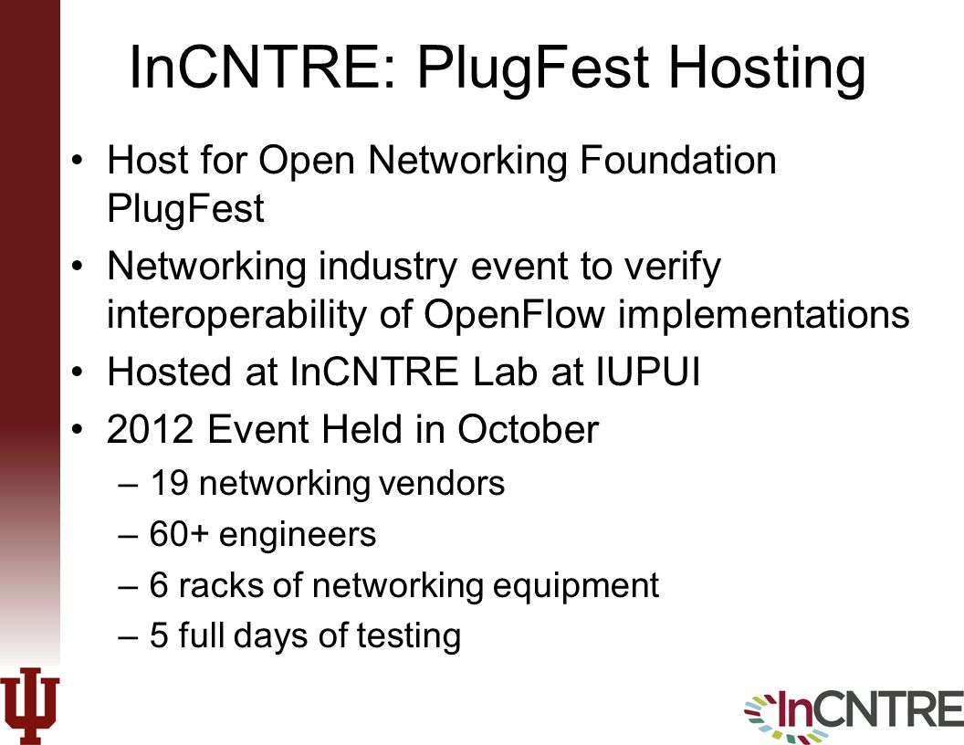 InCNTRE: PlugFest Hosting Host for Open Networking Foundation PlugFest Networking industry event to verify interoperability of OpenFlow implementations Hosted at InCNTRE Lab at IUPUI 2012 Event Held in October –19 networking vendors –60+ engineers –6 racks of networking equipment –5 full days of testing