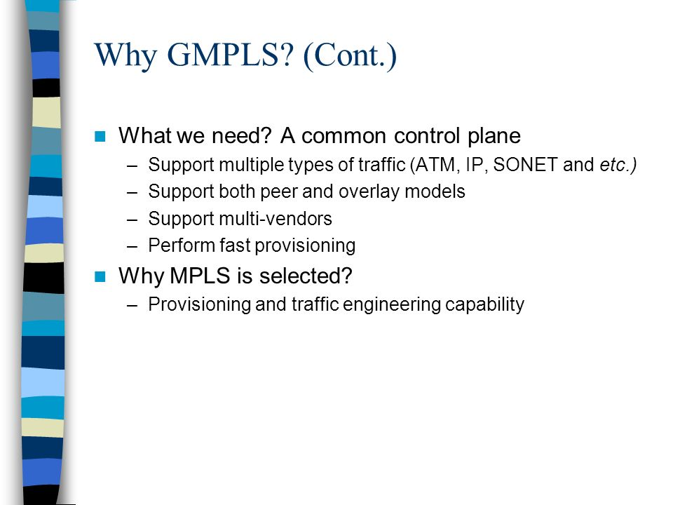 Why GMPLS? (Cont.) What we need? A common control plane –Support multiple types of traffic (ATM, IP, SONET and etc.) –Support both peer and overlay mo