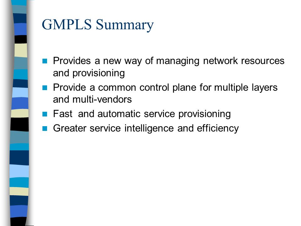 GMPLS Summary Provides a new way of managing network resources and provisioning Provide a common control plane for multiple layers and multi-vendors F