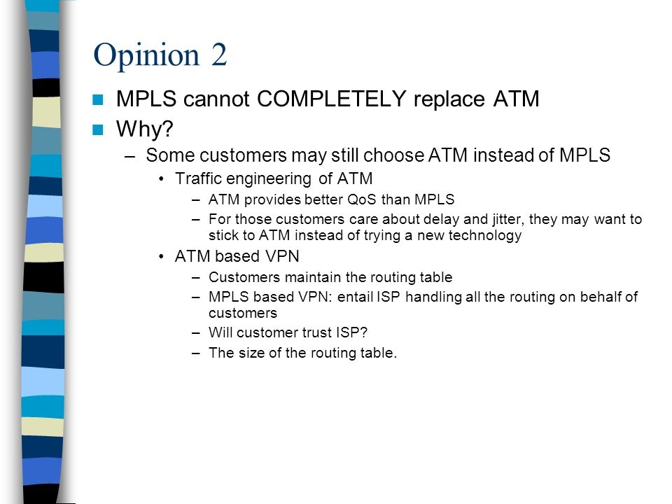 Opinion 2 MPLS cannot COMPLETELY replace ATM Why? –Some customers may still choose ATM instead of MPLS Traffic engineering of ATM –ATM provides better
