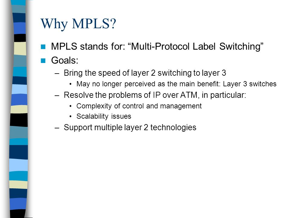 Why MPLS? MPLS stands for: Multi-Protocol Label Switching Goals: –Bring the speed of layer 2 switching to layer 3 May no longer perceived as the main