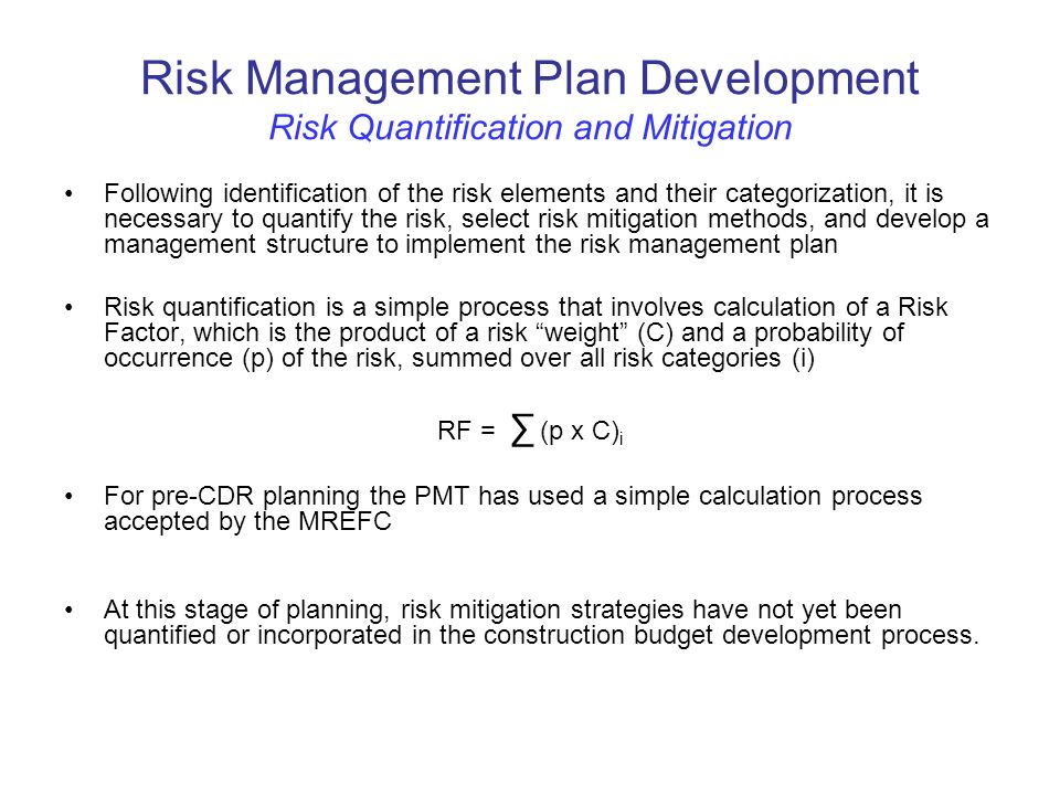 Risk Management Plan Development Risk Quantification and Mitigation Following identification of the risk elements and their categorization, it is necessary to quantify the risk, select risk mitigation methods, and develop a management structure to implement the risk management plan Risk quantification is a simple process that involves calculation of a Risk Factor, which is the product of a risk weight (C) and a probability of occurrence (p) of the risk, summed over all risk categories (i) RF = (p x C) i For pre-CDR planning the PMT has used a simple calculation process accepted by the MREFC At this stage of planning, risk mitigation strategies have not yet been quantified or incorporated in the construction budget development process.