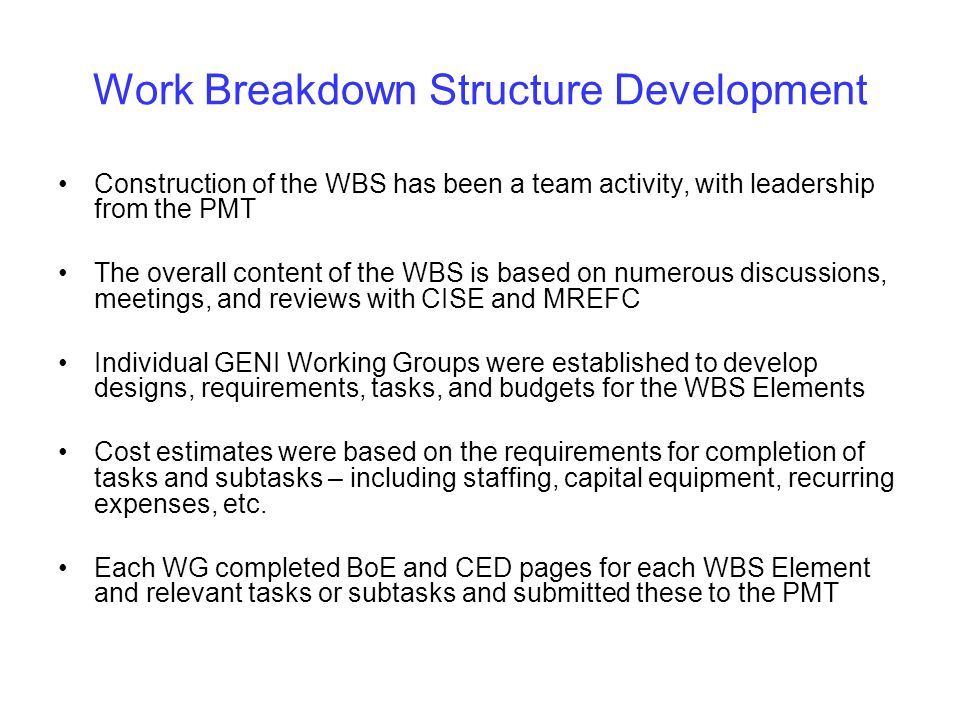 Work Breakdown Structure Development Construction of the WBS has been a team activity, with leadership from the PMT The overall content of the WBS is based on numerous discussions, meetings, and reviews with CISE and MREFC Individual GENI Working Groups were established to develop designs, requirements, tasks, and budgets for the WBS Elements Cost estimates were based on the requirements for completion of tasks and subtasks – including staffing, capital equipment, recurring expenses, etc.