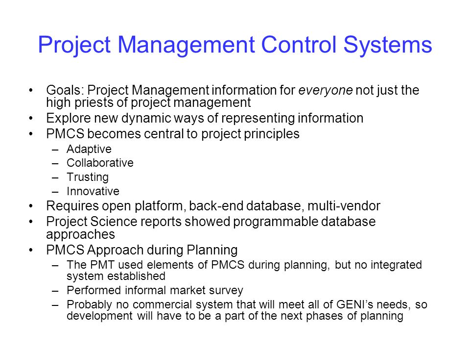 Project Management Control Systems Goals: Project Management information for everyone not just the high priests of project management Explore new dynamic ways of representing information PMCS becomes central to project principles –Adaptive –Collaborative –Trusting –Innovative Requires open platform, back-end database, multi-vendor Project Science reports showed programmable database approaches PMCS Approach during Planning –The PMT used elements of PMCS during planning, but no integrated system established –Performed informal market survey –Probably no commercial system that will meet all of GENIs needs, so development will have to be a part of the next phases of planning