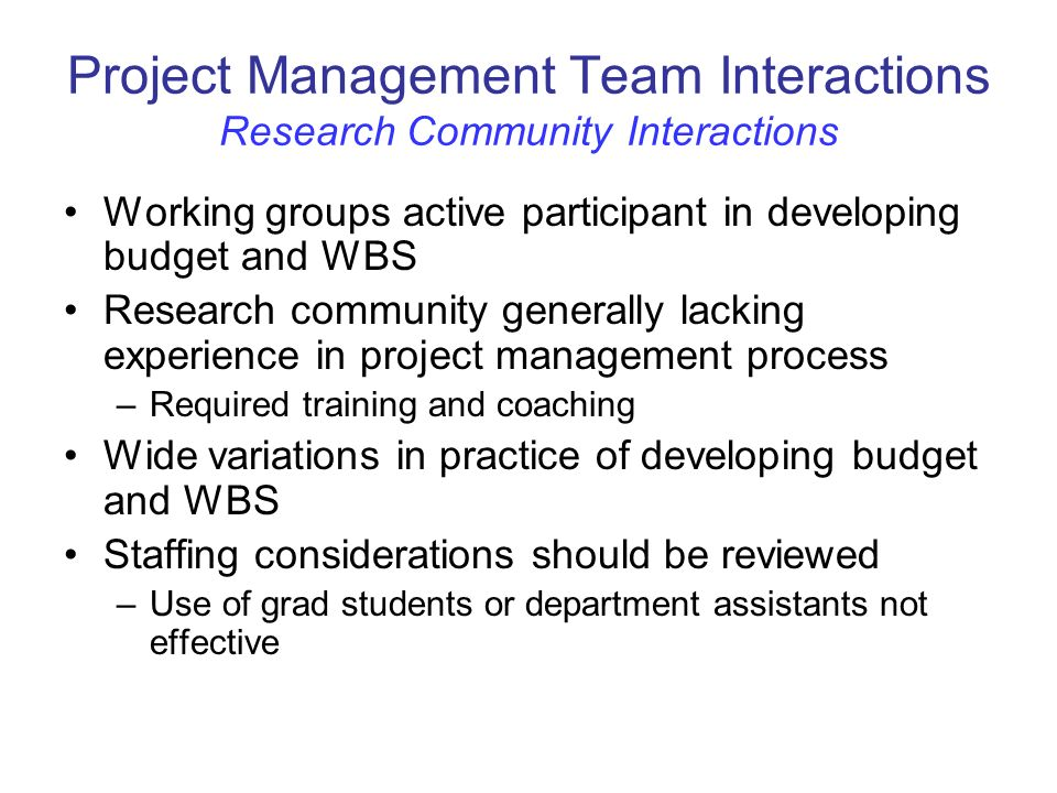 Project Management Team Interactions Research Community Interactions Working groups active participant in developing budget and WBS Research community generally lacking experience in project management process –Required training and coaching Wide variations in practice of developing budget and WBS Staffing considerations should be reviewed –Use of grad students or department assistants not effective