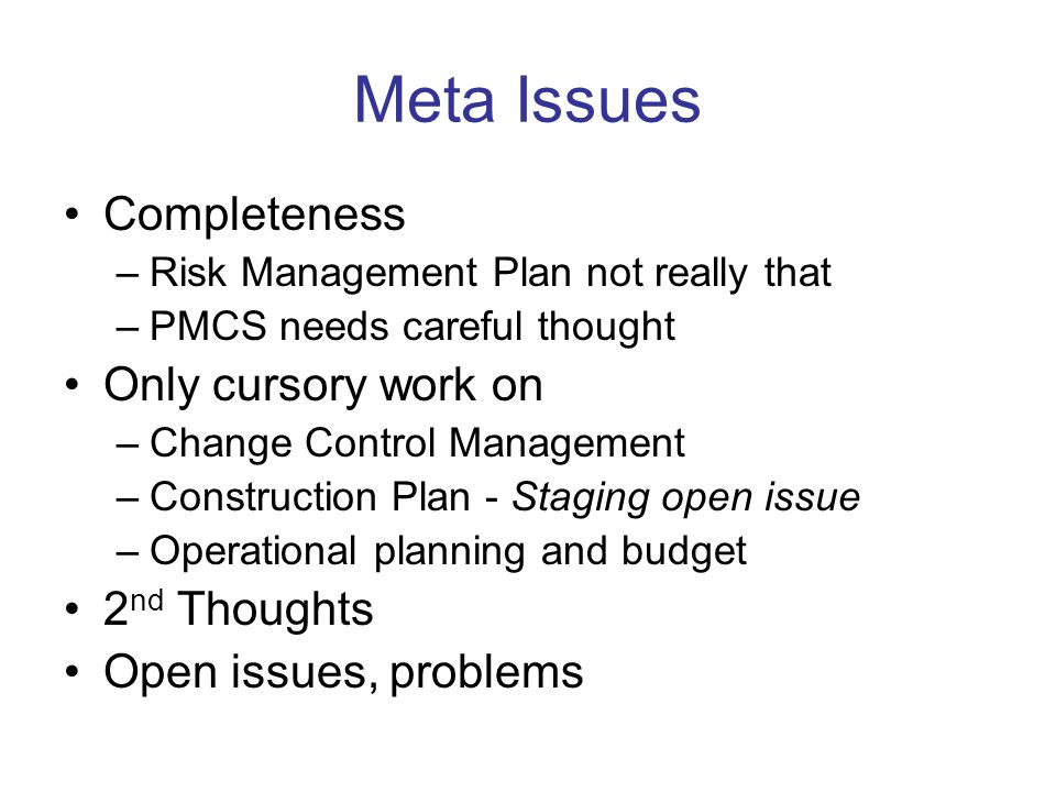 Meta Issues Completeness –Risk Management Plan not really that –PMCS needs careful thought Only cursory work on –Change Control Management –Construction Plan - Staging open issue –Operational planning and budget 2 nd Thoughts Open issues, problems