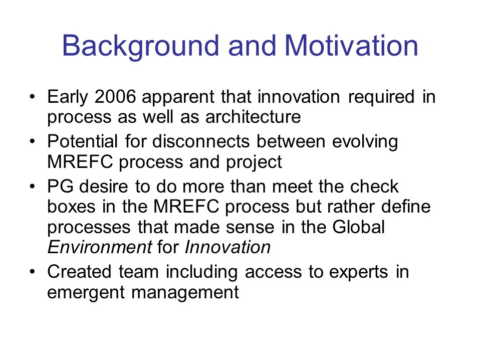 Background and Motivation Early 2006 apparent that innovation required in process as well as architecture Potential for disconnects between evolving MREFC process and project PG desire to do more than meet the check boxes in the MREFC process but rather define processes that made sense in the Global Environment for Innovation Created team including access to experts in emergent management