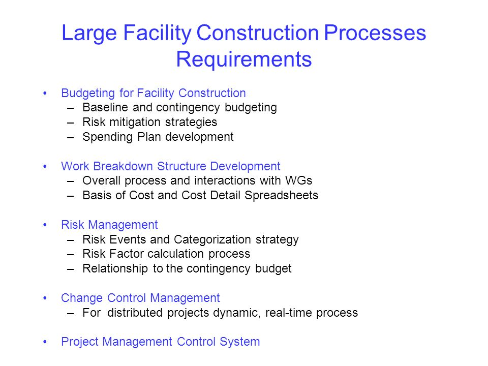 Large Facility Construction Processes Requirements Budgeting for Facility Construction –Baseline and contingency budgeting –Risk mitigation strategies –Spending Plan development Work Breakdown Structure Development –Overall process and interactions with WGs –Basis of Cost and Cost Detail Spreadsheets Risk Management –Risk Events and Categorization strategy –Risk Factor calculation process –Relationship to the contingency budget Change Control Management –For distributed projects dynamic, real-time process Project Management Control System
