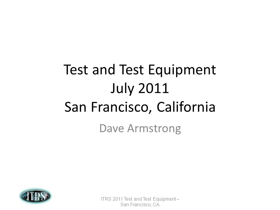 Test and Test Equipment July 2011 San Francisco, California Dave Armstrong ITRS 2011 Test and Test Equipment – San Francisco, CA