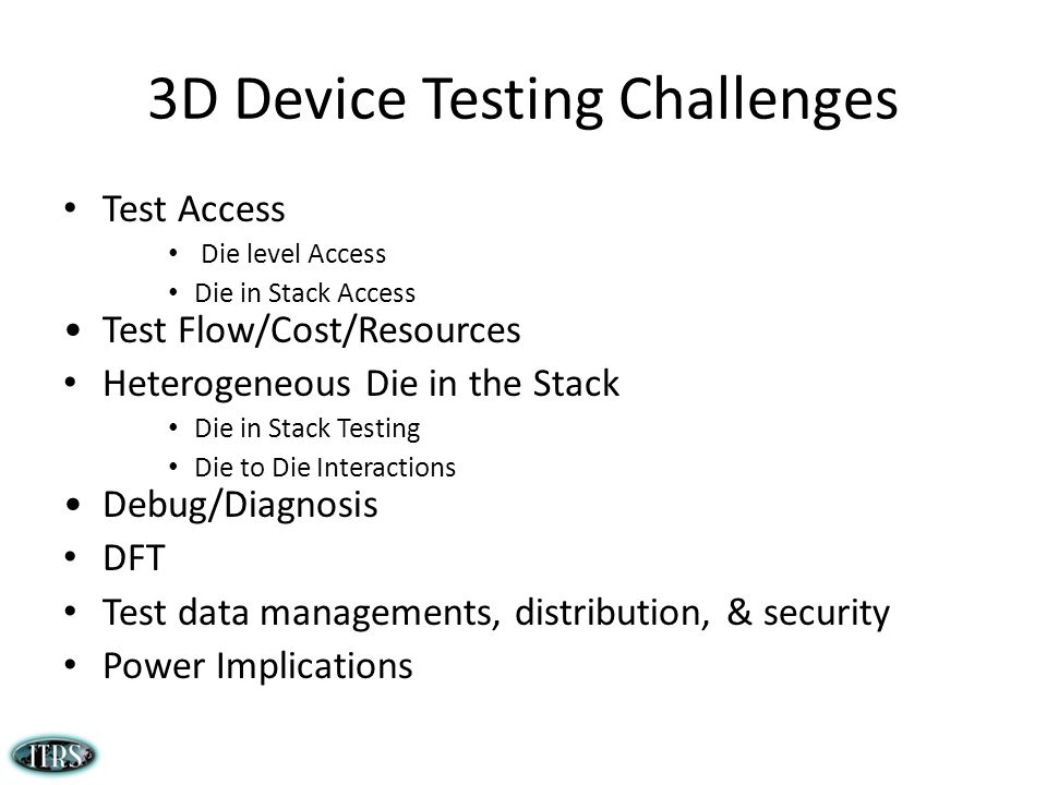 3D Device Testing Challenges Test Access Die level Access Die in Stack Access Test Flow/Cost/Resources Heterogeneous Die in the Stack Die in Stack Testing Die to Die Interactions Debug/Diagnosis DFT Test data managements, distribution, & security Power Implications