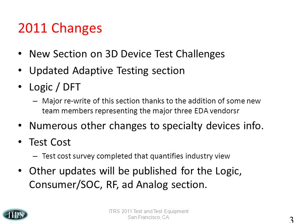 Changes New Section on 3D Device Test Challenges Updated Adaptive Testing section Logic / DFT – Major re-write of this section thanks to the addition of some new team members representing the major three EDA vendorsr Numerous other changes to specialty devices info.
